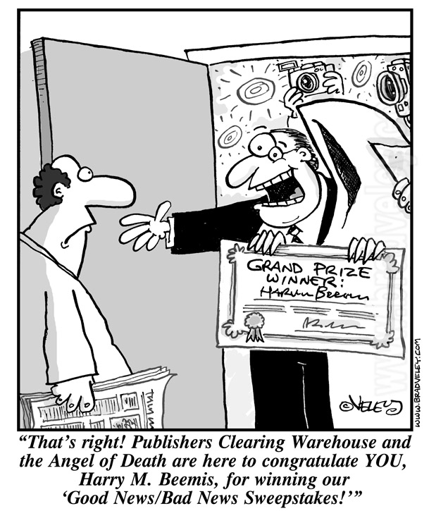 That's right! Publishers Clearing Warehouse and the Angel of Death are here to congratulate YOU, Harry Beemis, for winning our Good News/Bad News Sweepstakes!
