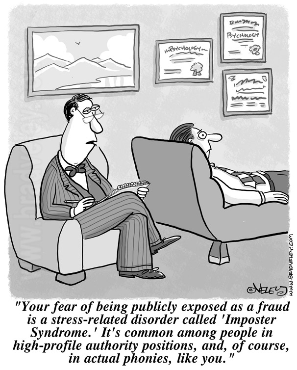 Your fear of being publicly exposed as a fraud is a stress-related disorder called 'imposter syndrome.' It's common in people in high-profile positions of authority and in actual phonies like you.