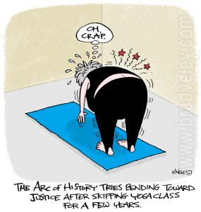 The Arc of History tries bending toward justice after skipping yoga class for a few years.