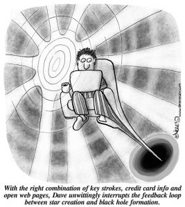 With the right combination of key strokes, credit card info and open web pages, Dave unwittingly interrupts the feedback loop between star creation and black hole formation.